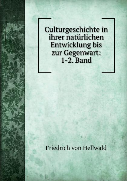 Friedrich von Hellwald Culturgeschichte in ihrer naturlichen Entwicklung bis zur Gegenwart: 1-2. Band