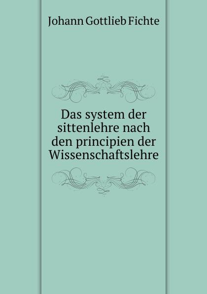 Johann Gottlieb Fichte Das system der sittenlehre nach den principien der Wissenschaftslehre