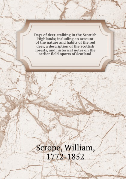 William Scrope Days of deer-stalking in the Scottish Highlands; including an account of the nature and habits of the red deer, a description of the Scottish forests, and historical notes on the earlier field-sports of Scotland fortescue john william the story of a red deer