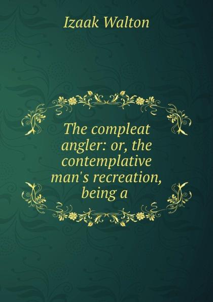 Walton Izaak The compleat angler: or, the contemplative man.s recreation, being a . walton izaak the compleat angler or the contemplative man s recreation being a