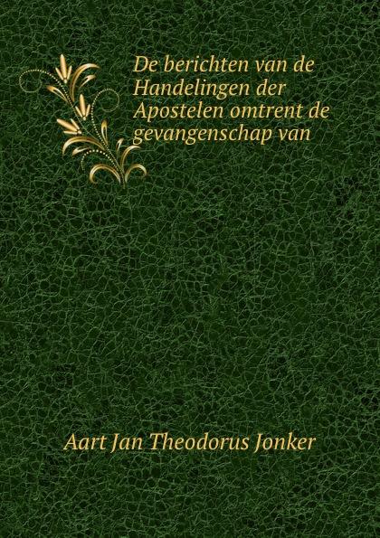 Aart Jan Theodorus Jonker De berichten van de Handelingen der Apostelen omtrent de gevangenschap van . b f matthes de handelingen der apostelen in het boegineesch