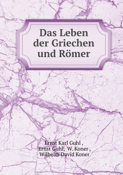 Ernst Karl Guhl Das Leben der Griechen und Romer шампунь guhl