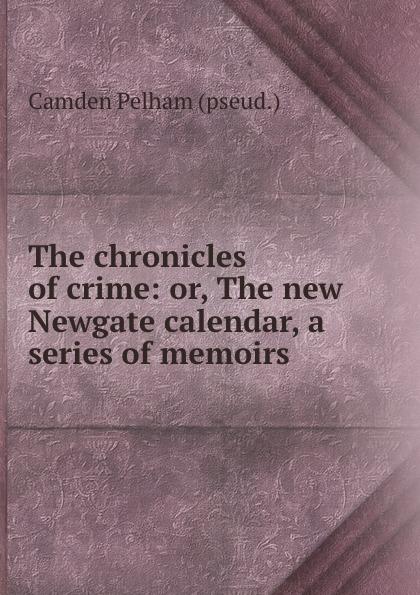 Camden Pelham The chronicles of crime: or, The new Newgate calendar, a series of memoirs . newgate newgate brix392ch