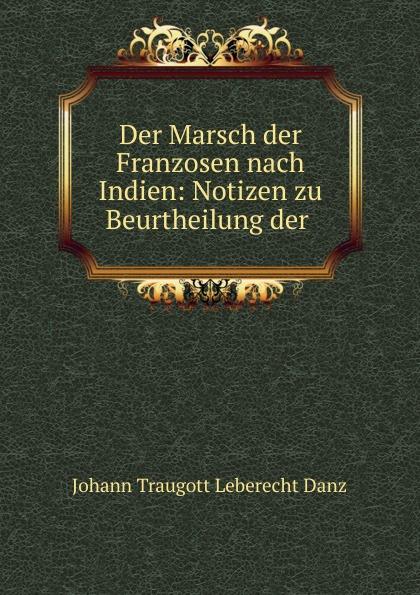 Johann Traugott Leberecht Danz Der Marsch der Franzosen nach Indien: Notizen zu Beurtheilung der .