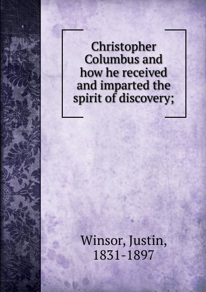 Justin Winsor Christopher Columbus and how he received and imparted the spirit of discovery;