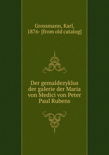 Karl Grossmann Der gemaldezyklus der galerie der Maria von Medici von Peter Paul Rubens k grossmann der gemaldezyklus der galerie der maria von medici von peter paul rubens