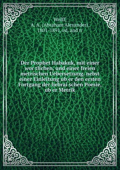 Abraham Alexander Wolff Der Prophet Habakuk, mit einer wortlichen, und einer freien metrischen Uebersetzung. nebst einer Einleitung uber den ersten Fortgang der hebraischen Poesie, uber Metrik