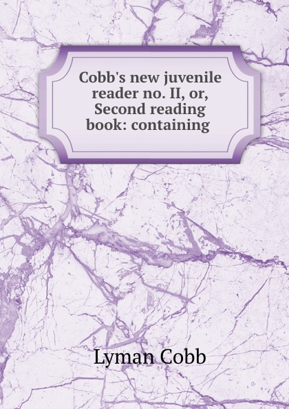 Lyman Cobb Cobb.s new juvenile reader no. II, or, Second reading book: containing .