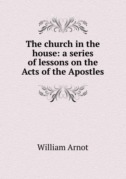 The church in the house: a series of lessons on the Acts of the Apostles
