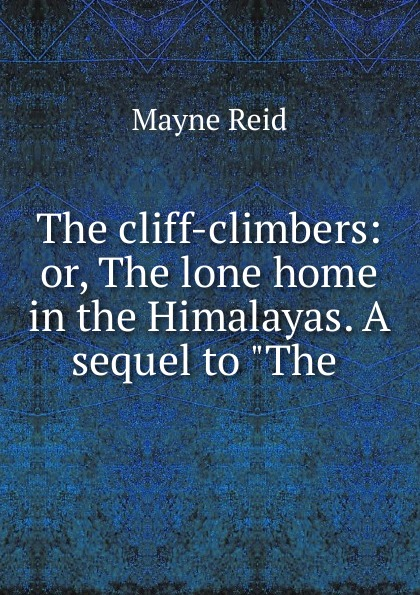 Mayne Reid The cliff-climbers: or, The lone home in the Himalayas. A sequel to The . captain mayne reid the cliff climbers