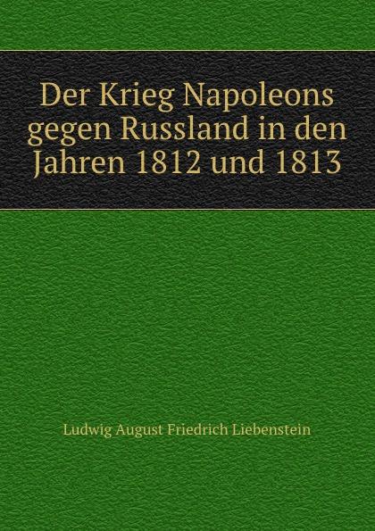 Ludwig August Friedrich Liebenstein Der Krieg Napoleons gegen Russland in den Jahren 1812 und 1813