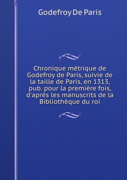 Chronique metrique de Godefroy de Paris, suivie de la taille de Paris, en 1313, pub. pour la premiere fois, d.apres les manuscrits de la Bibliotheque du roi