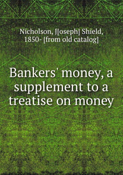Joseph Shield Nicholson Bankers. money, a supplement to a treatise on money
