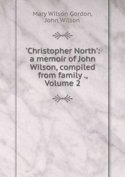 Mary Wilson Gordon .Christopher North.: a memoir of John Wilson, compiled from family ., Volume 2 цена и фото
