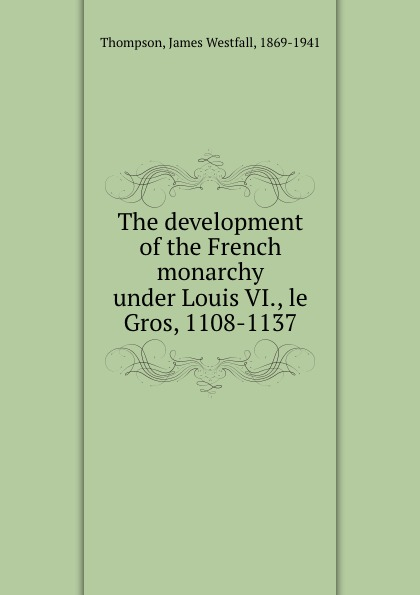 The development of the French monarchy under Louis VI., le Gros, 1108-1137