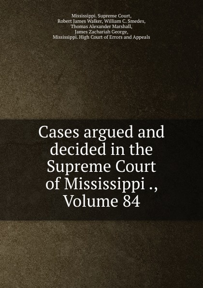 Mississippi. Supreme Court Cases argued and decided in the Supreme Court of Mississippi ., Volume 84