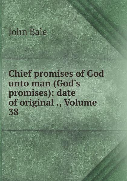 John Bale Chief promises of God unto man (God.s promises): date of original ., Volume 38 shelley cooper promises promises