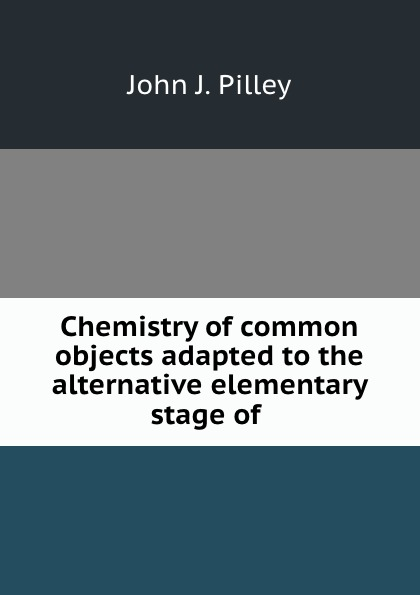 Chemistry of common objects adapted to the alternative elementary stage of .