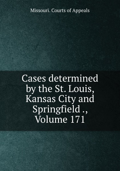 Missouri. Courts of Appeals Cases determined by the St. Louis, Kansas City and Springfield ., Volume 171