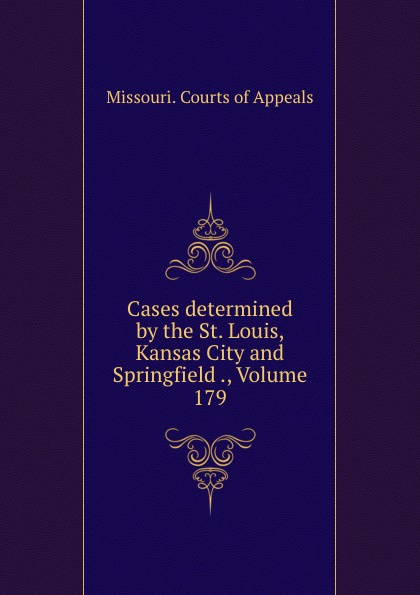 Missouri. Courts of Appeals Cases determined by the St. Louis, Kansas City and Springfield ., Volume 179