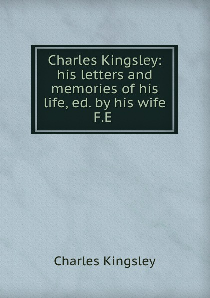 Charles Kingsley Charles Kingsley: his letters and memories of his life, ed. by his wife F.E . charles kingsley charles kingsley his letters and memories of his life volume 2