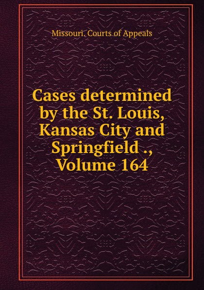 Missouri. Courts of Appeals Cases determined by the St. Louis, Kansas City and Springfield ., Volume 164