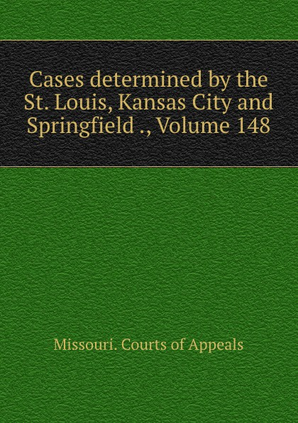 Missouri. Courts of Appeals Cases determined by the St. Louis, Kansas City and Springfield ., Volume 148