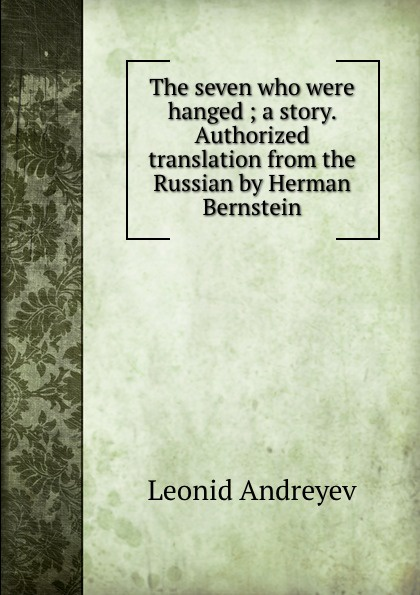 Леонид Андреев The seven who were hanged ; a story. Authorized translation from the Russian by Herman Bernstein