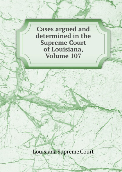 Louisiana Supreme Court Cases argued and determined in the Supreme Court of Louisiana, Volume 107