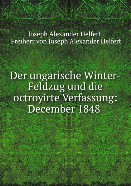 Joseph Alexander Helfert Der ungarische Winter-Feldzug und die octroyirte Verfassung: December 1848 . joseph alexander helfert konigin karolina im kampfe gegen die franzosische weltherrschaft