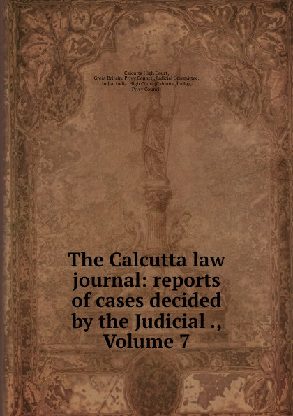 Calcutta High Court The Calcutta law journal: reports of cases decided by the Judicial ., Volume 7