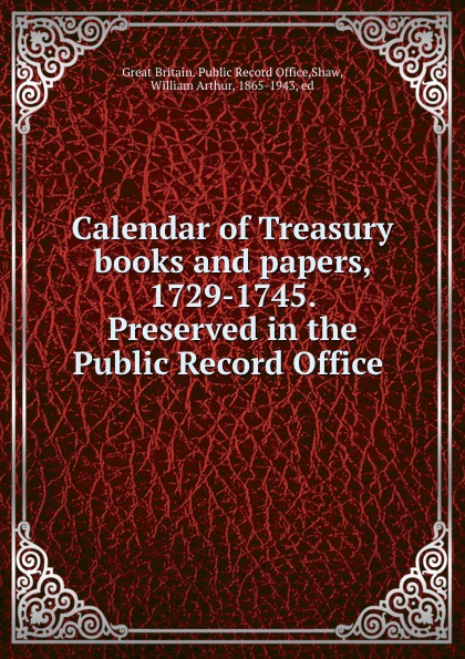 Great Britain. Public Record Office Calendar of Treasury books and papers, 1729-1745. Preserved in the Public Record Office