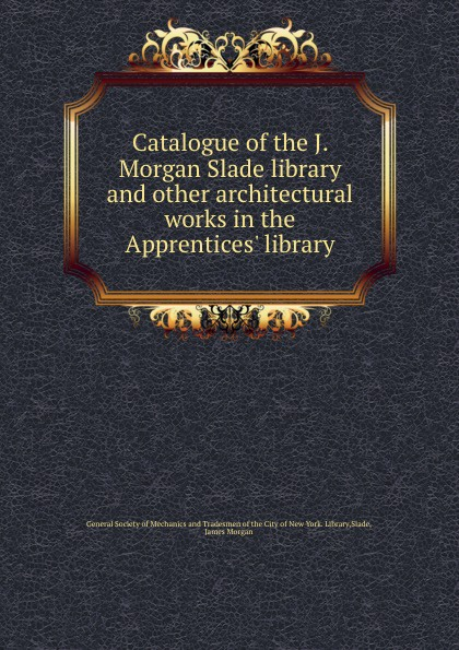 James Morgan Slade Catalogue of the J. Morgan Slade library and other architectural works in the Apprentices. library