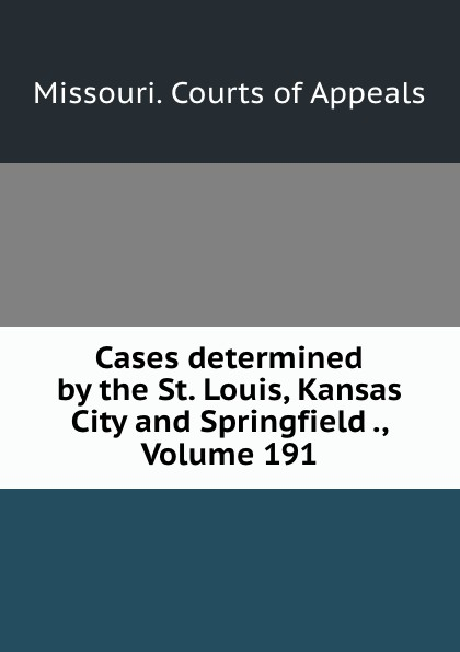 Missouri. Courts of Appeals Cases determined by the St. Louis, Kansas City and Springfield ., Volume 191