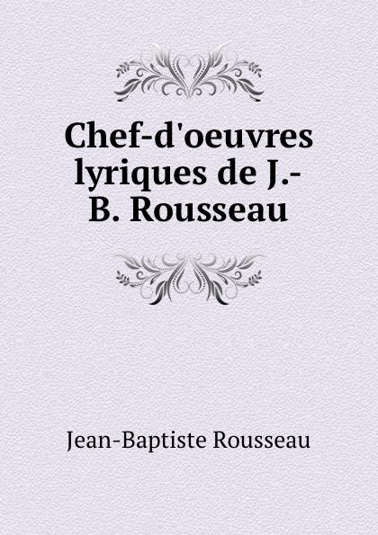 Jean-Baptiste Rousseau Chef-d.oeuvres lyriques de J.-B. Rousseau jean baptiste rousseau oeuvres de j b rousseau t 1