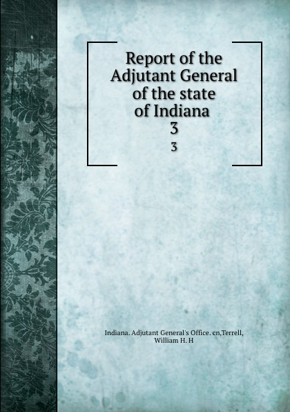 Indiana. Adjutant General's Office Report of the Adjutant General of the state of Indiana . 3