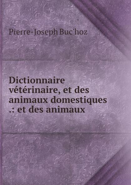 Pierre-Joseph Buc'hoz Dictionnaire veterinaire, et des animaux domestiques .: et des animaux . raoul gouin alimentation rationelle des animaux domestiques french edition