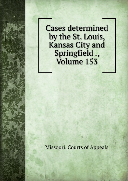 Missouri. Courts of Appeals Cases determined by the St. Louis, Kansas City and Springfield ., Volume 153
