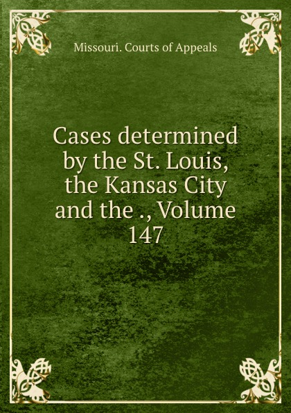 Missouri. Courts of Appeals Cases determined by the St. Louis, the Kansas City and the ., Volume 147