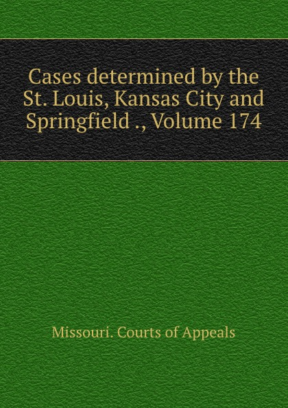 Missouri. Courts of Appeals Cases determined by the St. Louis, Kansas City and Springfield ., Volume 174