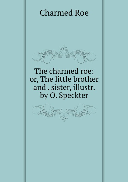 Charmed Roe The charmed roe: or, The little brother and . sister, illustr. by O. Speckter charmed