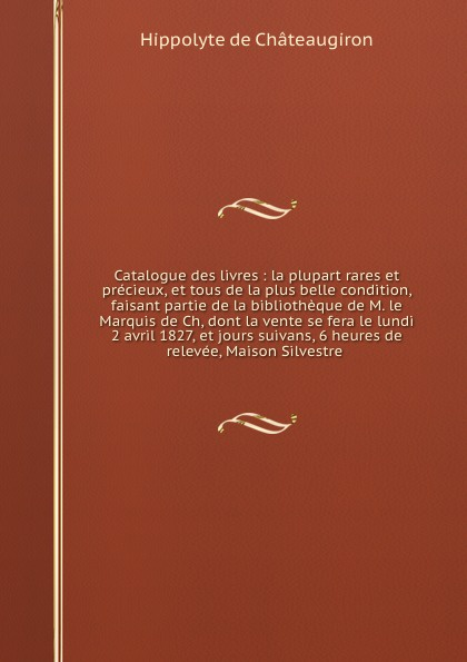 Hippolyte de Châteaugiron Catalogue des livres : la plupart rares et precieux, et tous de la plus belle condition, faisant partie de la bibliotheque de M. le Marquis de Ch, dont la vente se fera le lundi 2 avril 1827, et jours suivans, 6 heures de relevee, Maison Silvestre saillant and nyon catalogue des livres de la bibliotheque de feu m delaleu secretaire du roi et notaire a paris dont la vente se fera en sa maison le mardi deux mai jours suivans au plus offrant dernier encherisseur