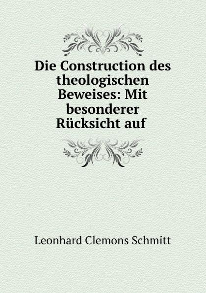 Leonhard Clemons Schmitt Die Construction des theologischen Beweises: Mit besonderer Rucksicht auf .