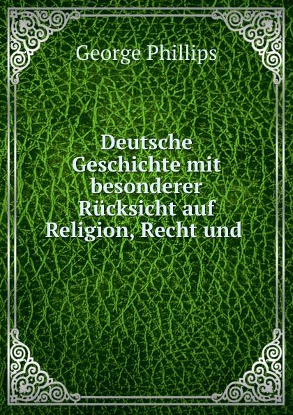 George Phillips Deutsche Geschichte mit besonderer Rucksicht auf Religion, Recht und .