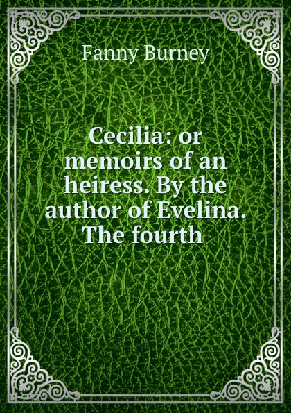 Fanny Burney Cecilia: or memoirs of an heiress. By the author of Evelina. The fourth . fanny burney cecilia or memories of an heiress volume iv