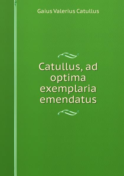Gaius Valerius Catullus Catullus, ad optima exemplaria emendatus julia gaisser haig catullus