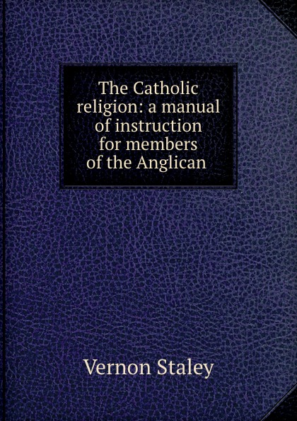 Vernon Staley The Catholic religion: a manual of instruction for members of the Anglican .