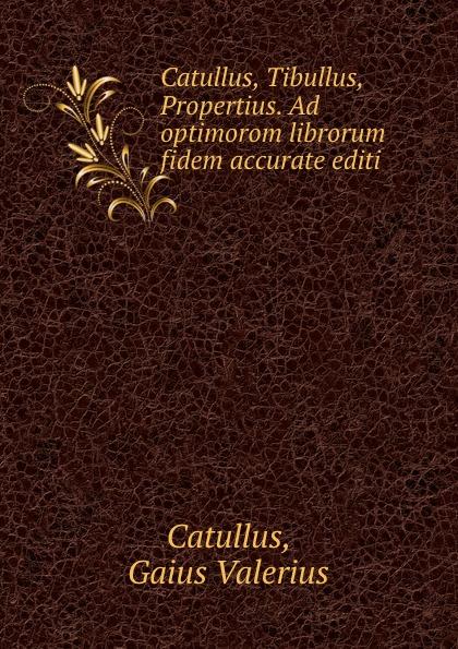 Gaius Valerius Catullus Catullus, Tibullus, Propertius. Ad optimorom librorum fidem accurate editi julia gaisser haig catullus