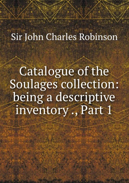 Catalogue of the Soulages collection: being a descriptive inventory ., Part 1