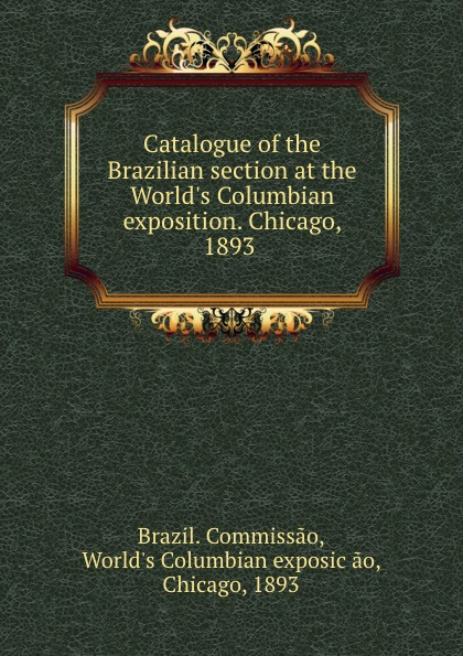 Brazil. Commissao Catalogue of the Brazilian section at the World.s Columbian exposition. Chicago, 1893 classification of the world s columbian exposition chicago u s a 1893